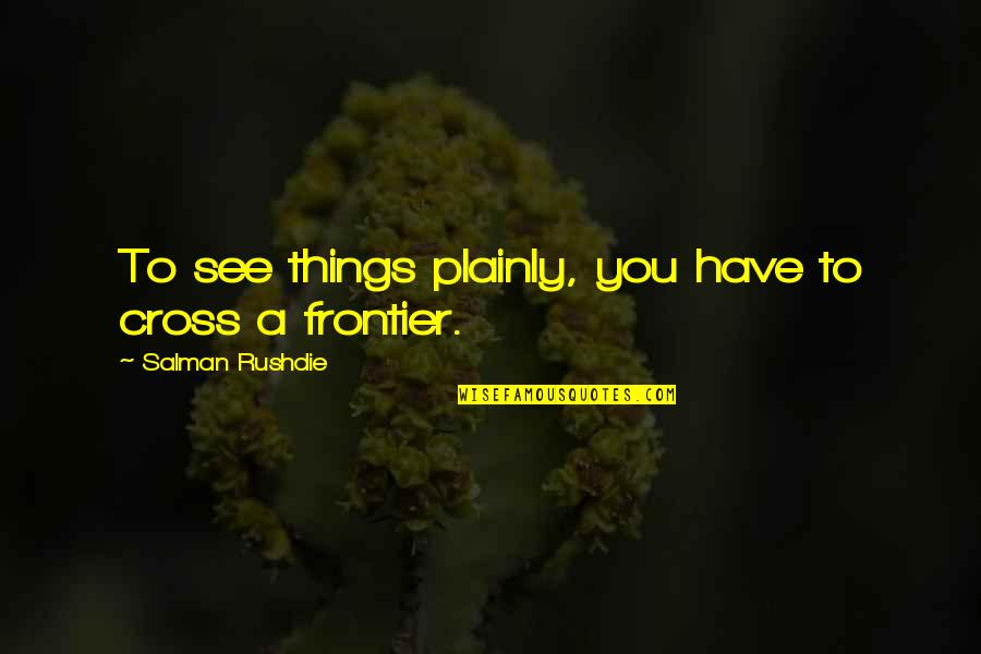 Frontiers Quotes By Salman Rushdie: To see things plainly, you have to cross