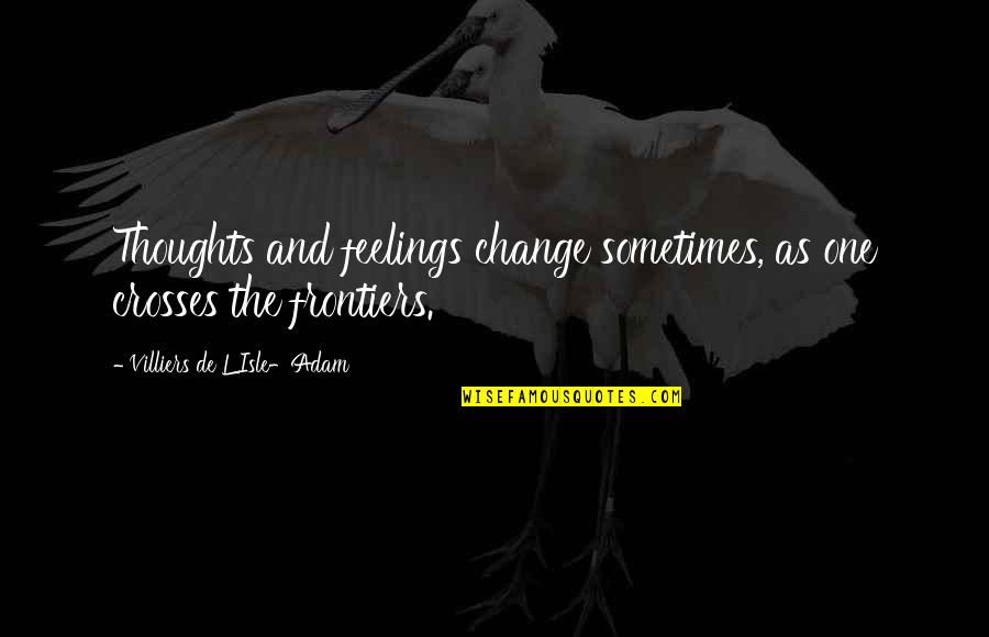 Frontiers Quotes By Villiers De L'Isle-Adam: Thoughts and feelings change sometimes, as one crosses