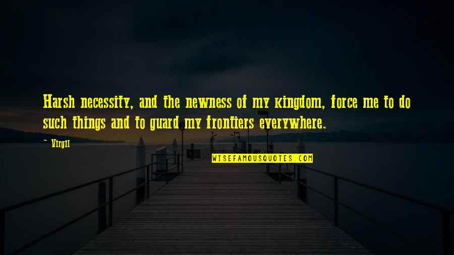 Frontiers Quotes By Virgil: Harsh necessity, and the newness of my kingdom,