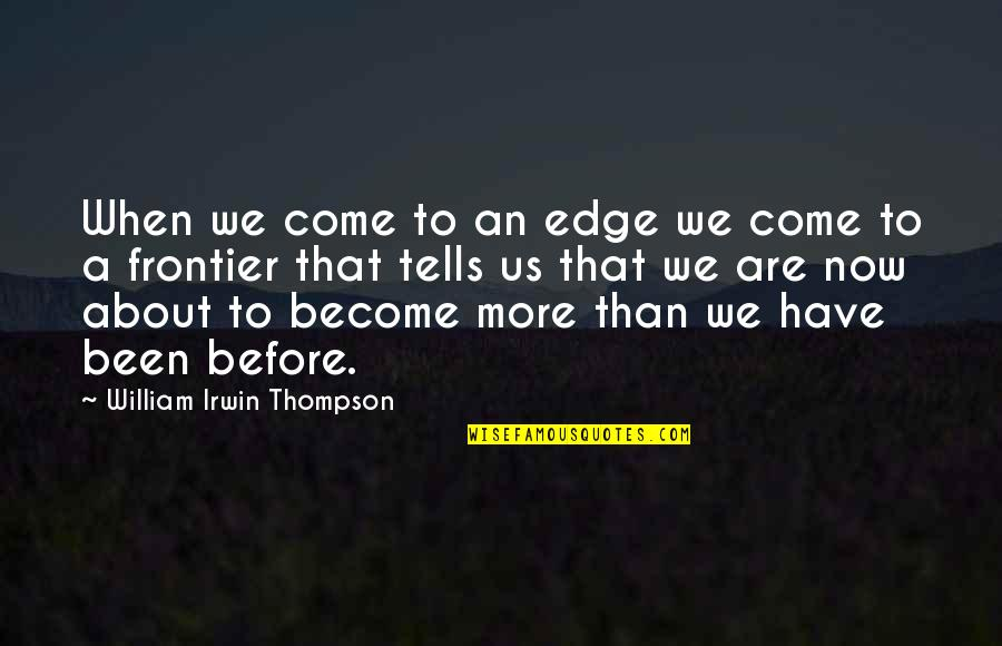 Frontiers Quotes By William Irwin Thompson: When we come to an edge we come