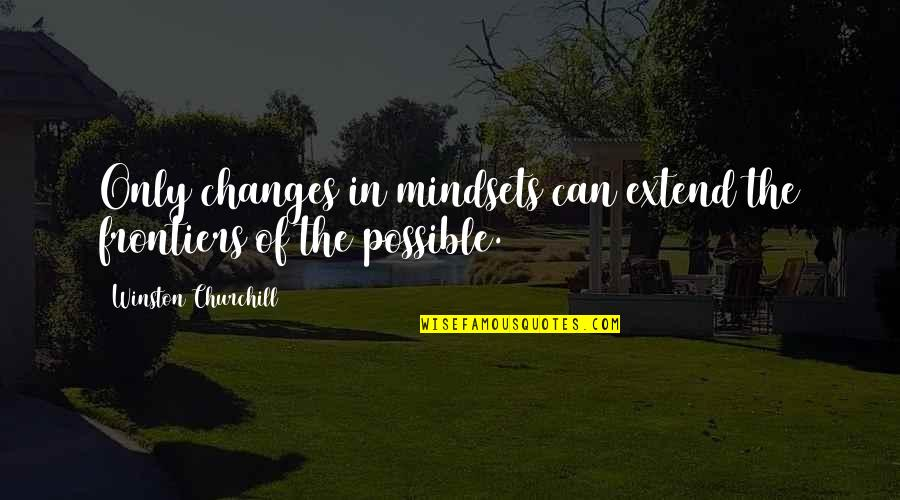 Frontiers Quotes By Winston Churchill: Only changes in mindsets can extend the frontiers
