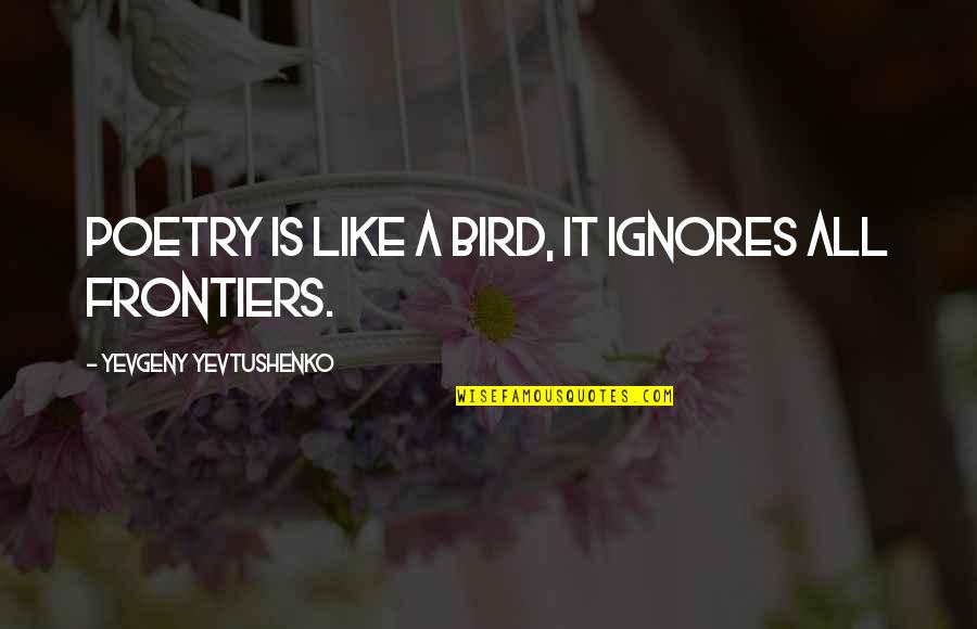 Frontiers Quotes By Yevgeny Yevtushenko: Poetry is like a bird, it ignores all