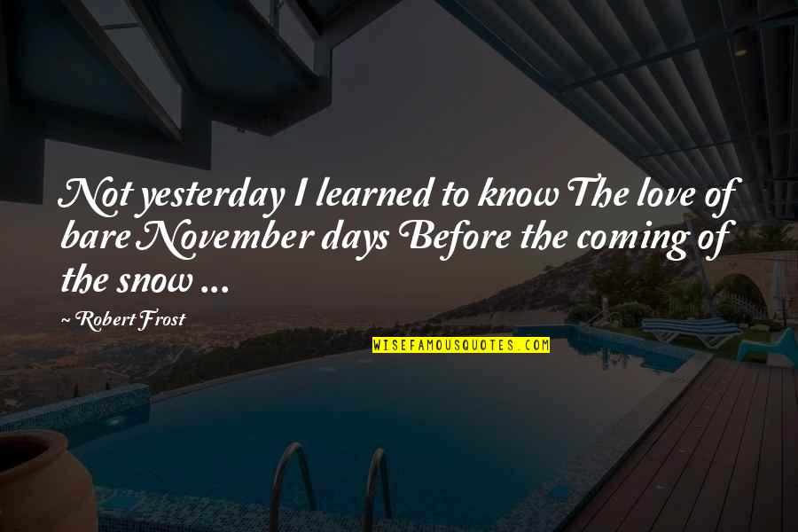 Frost And Snow Quotes By Robert Frost: Not yesterday I learned to know The love