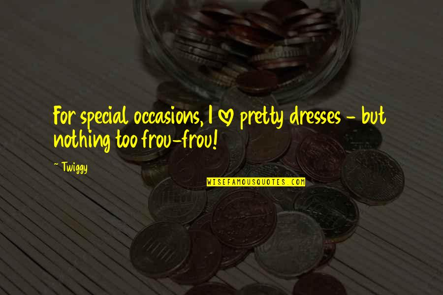 Frou Frou Quotes By Twiggy: For special occasions, I love pretty dresses -