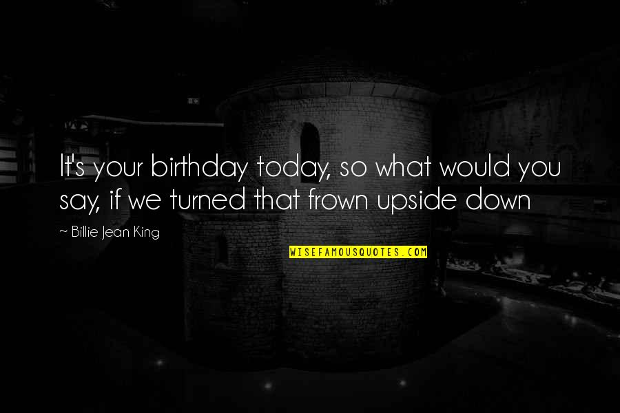 Frown Upside Down Quotes By Billie Jean King: It's your birthday today, so what would you