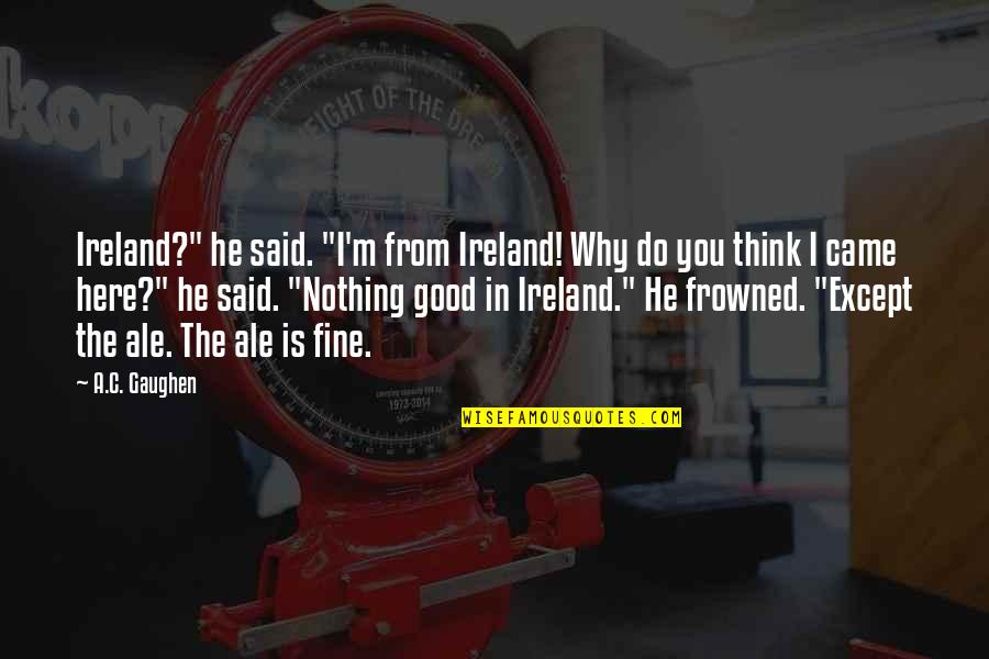 """Frowned Quotes By A.C. Gaughen: Ireland?"""" he said. """"I'm from Ireland! Why do"""