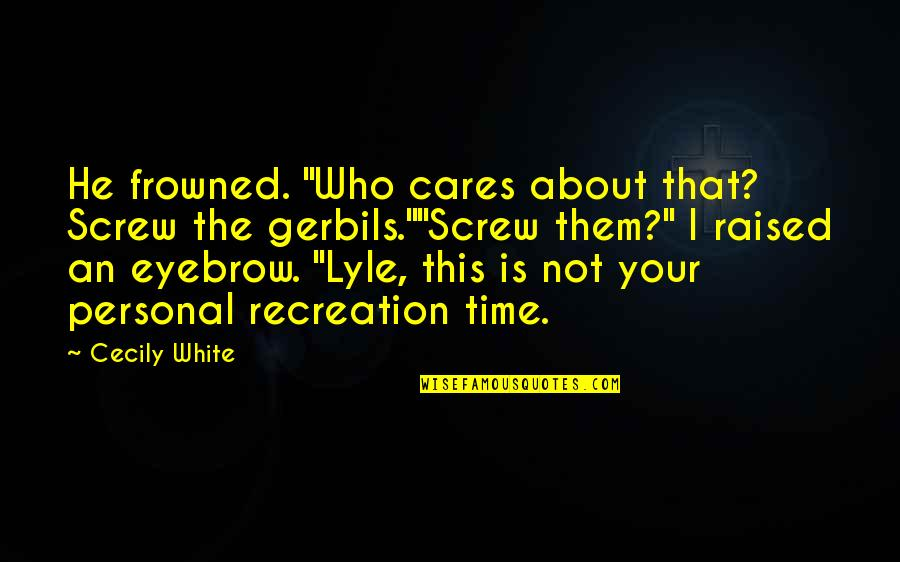 """Frowned Quotes By Cecily White: He frowned. """"Who cares about that? Screw the"""
