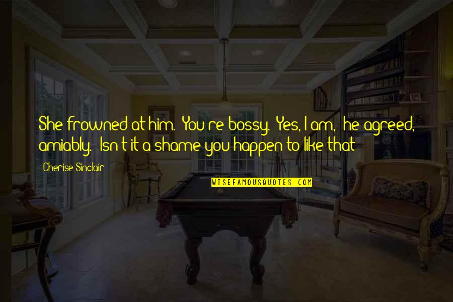 """Frowned Quotes By Cherise Sinclair: She frowned at him. """"You're bossy.""""""""Yes, I am,"""""""