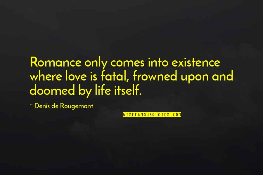 Frowned Quotes By Denis De Rougemont: Romance only comes into existence where love is