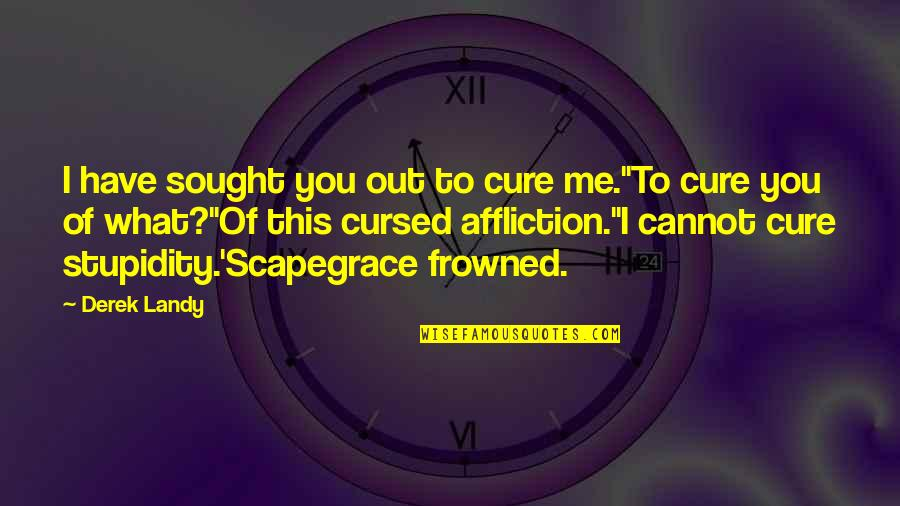 Frowned Quotes By Derek Landy: I have sought you out to cure me.''To