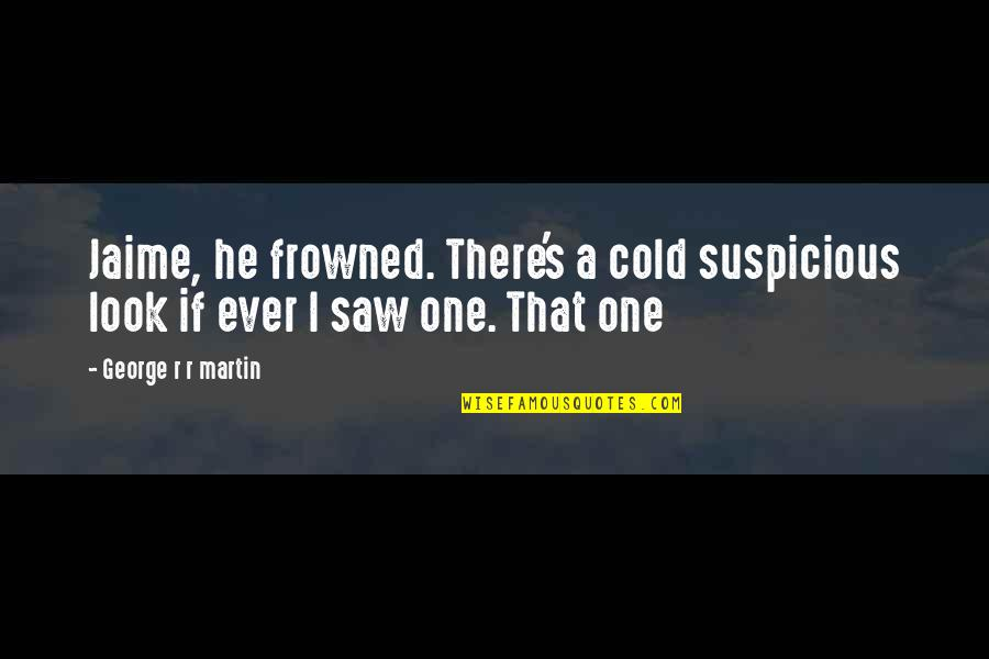 Frowned Quotes By George R R Martin: Jaime, he frowned. There's a cold suspicious look