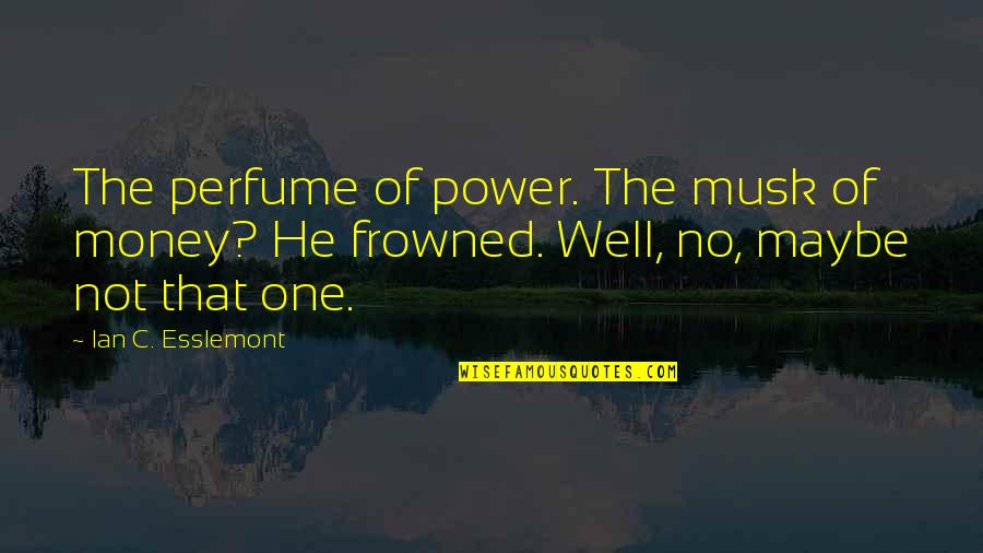 Frowned Quotes By Ian C. Esslemont: The perfume of power. The musk of money?