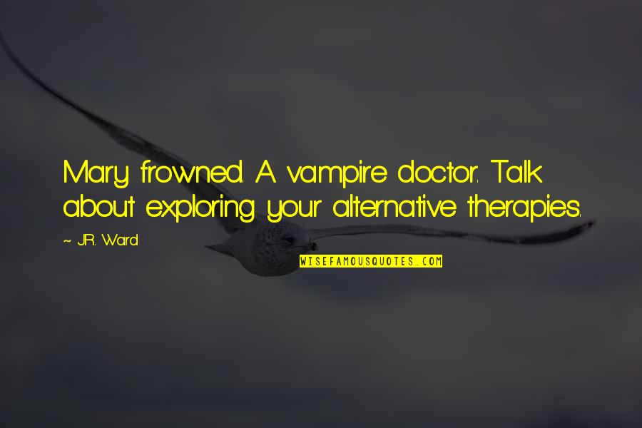 Frowned Quotes By J.R. Ward: Mary frowned. A vampire doctor. Talk about exploring