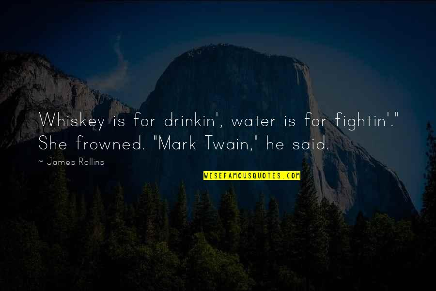 """Frowned Quotes By James Rollins: Whiskey is for drinkin', water is for fightin'."""""""