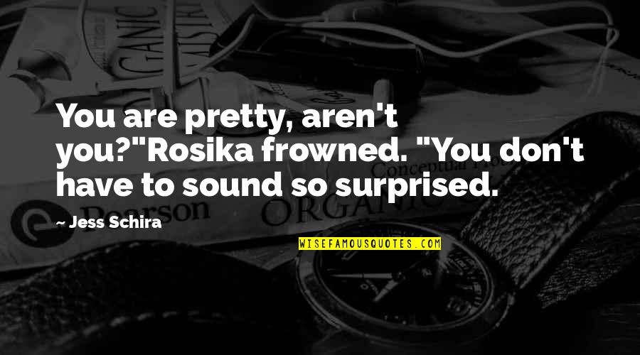 """Frowned Quotes By Jess Schira: You are pretty, aren't you?""""Rosika frowned. """"You don't"""