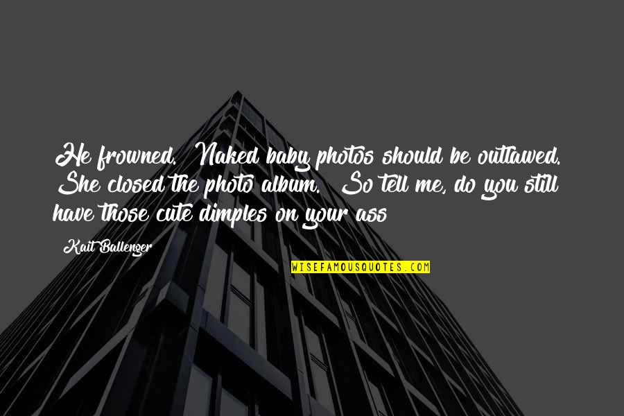 """Frowned Quotes By Kait Ballenger: He frowned. """"Naked baby photos should be outlawed."""""""