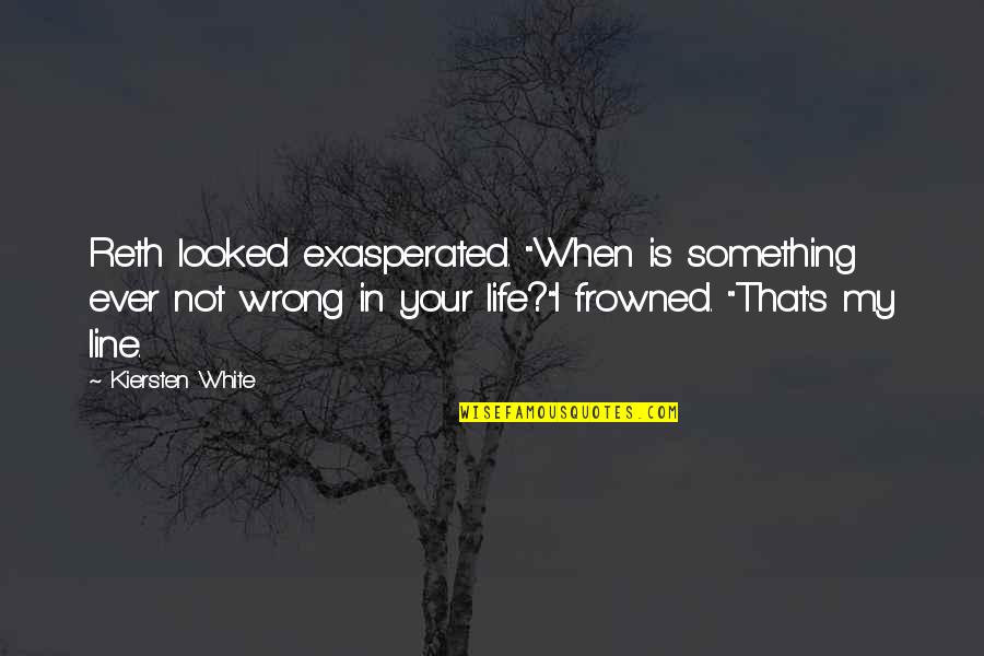"""Frowned Quotes By Kiersten White: Reth looked exasperated. """"When is something ever not"""
