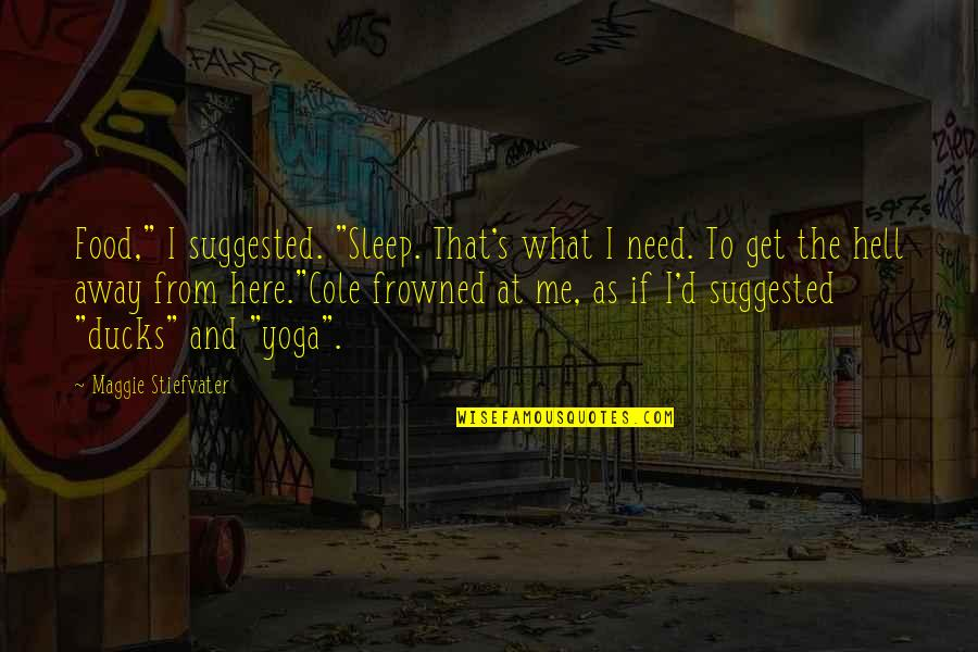 """Frowned Quotes By Maggie Stiefvater: Food,"""" I suggested. """"Sleep. That's what I need."""