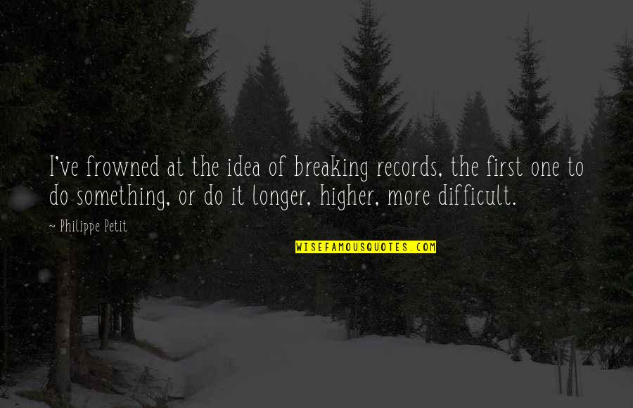 Frowned Quotes By Philippe Petit: I've frowned at the idea of breaking records,