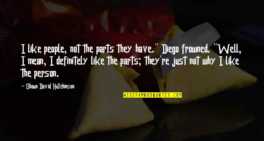 """Frowned Quotes By Shaun David Hutchinson: I like people, not the parts they have."""""""