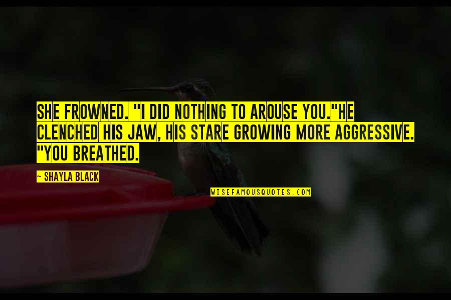 """Frowned Quotes By Shayla Black: She frowned. """"I did nothing to arouse you.""""He"""