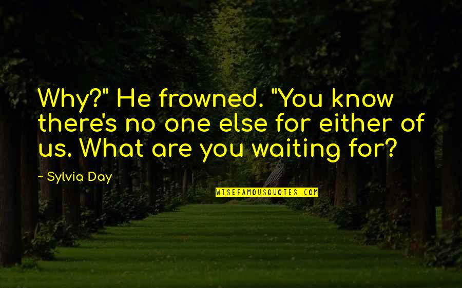 """Frowned Quotes By Sylvia Day: Why?"""" He frowned. """"You know there's no one"""