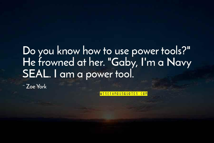 """Frowned Quotes By Zoe York: Do you know how to use power tools?"""""""
