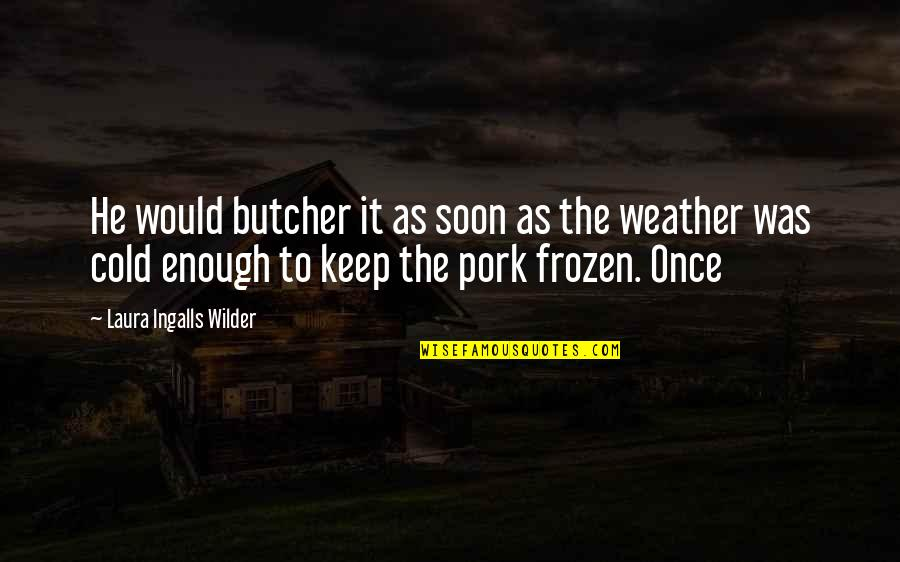 Frozen Weather Quotes By Laura Ingalls Wilder: He would butcher it as soon as the