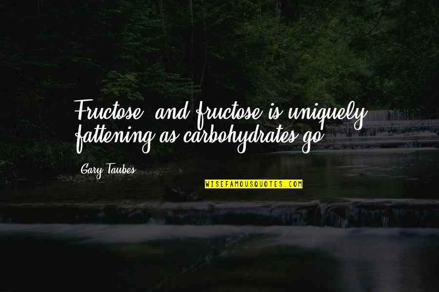 Fructose Quotes By Gary Taubes: Fructose, and fructose is uniquely fattening as carbohydrates