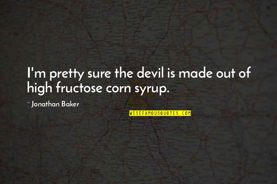 Fructose Quotes By Jonathan Baker: I'm pretty sure the devil is made out