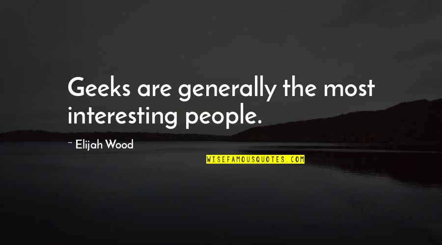 Fruitier Quotes By Elijah Wood: Geeks are generally the most interesting people.