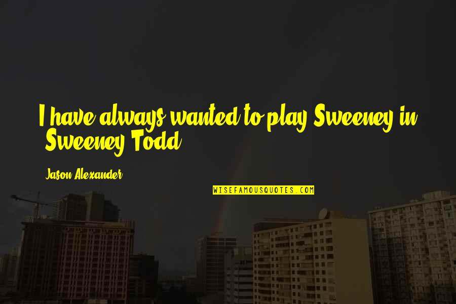 Fruitier Quotes By Jason Alexander: I have always wanted to play Sweeney in