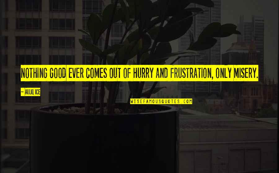 Frustration In Work Quotes By Auliq Ice: Nothing good ever comes out of hurry and