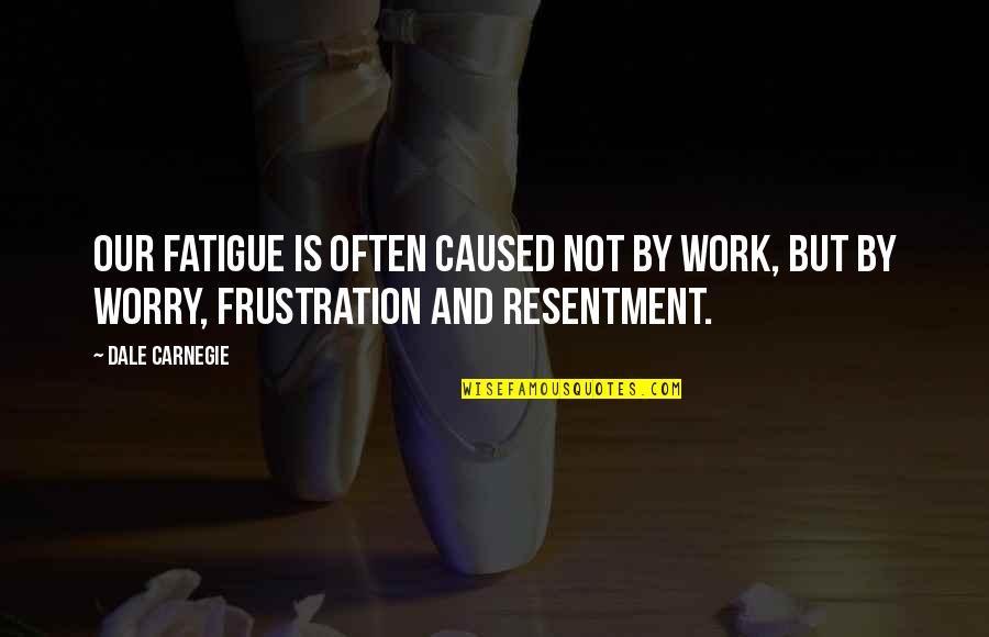 Frustration In Work Quotes By Dale Carnegie: Our fatigue is often caused not by work,
