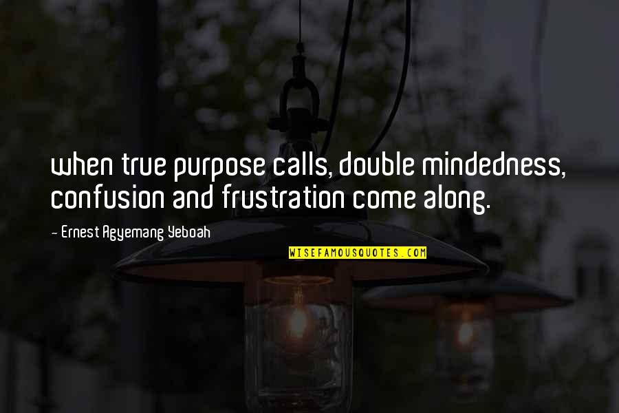 Frustration In Work Quotes By Ernest Agyemang Yeboah: when true purpose calls, double mindedness, confusion and