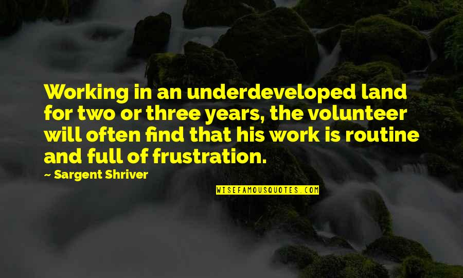Frustration In Work Quotes By Sargent Shriver: Working in an underdeveloped land for two or