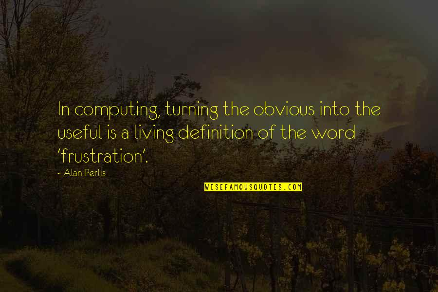 Frustration Quotes By Alan Perlis: In computing, turning the obvious into the useful