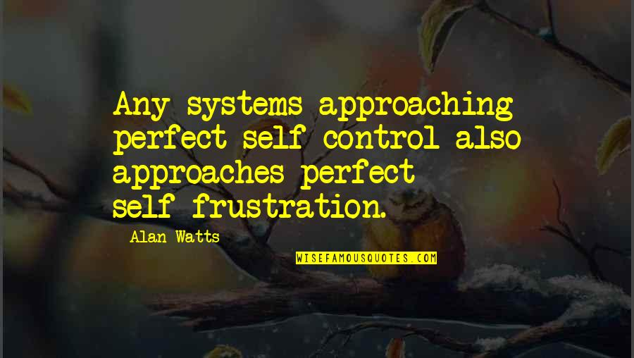 Frustration Quotes By Alan Watts: Any systems approaching perfect self-control also approaches perfect