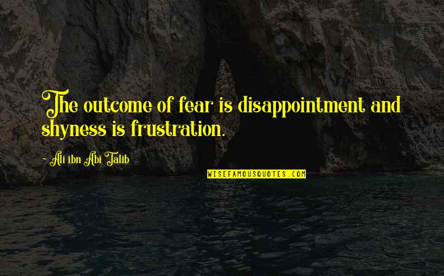 Frustration Quotes By Ali Ibn Abi Talib: The outcome of fear is disappointment and shyness