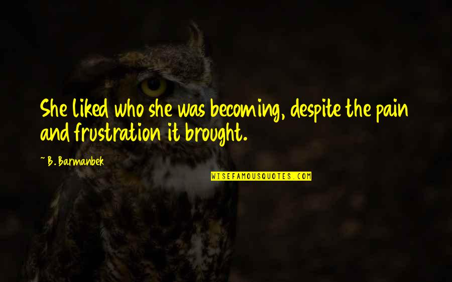 Frustration Quotes By B. Barmanbek: She liked who she was becoming, despite the