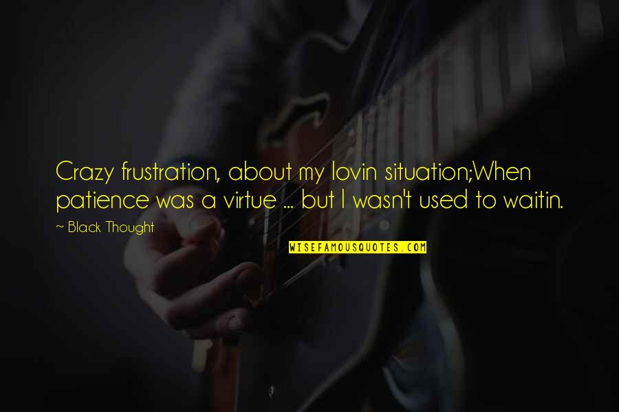 Frustration Quotes By Black Thought: Crazy frustration, about my lovin situation;When patience was