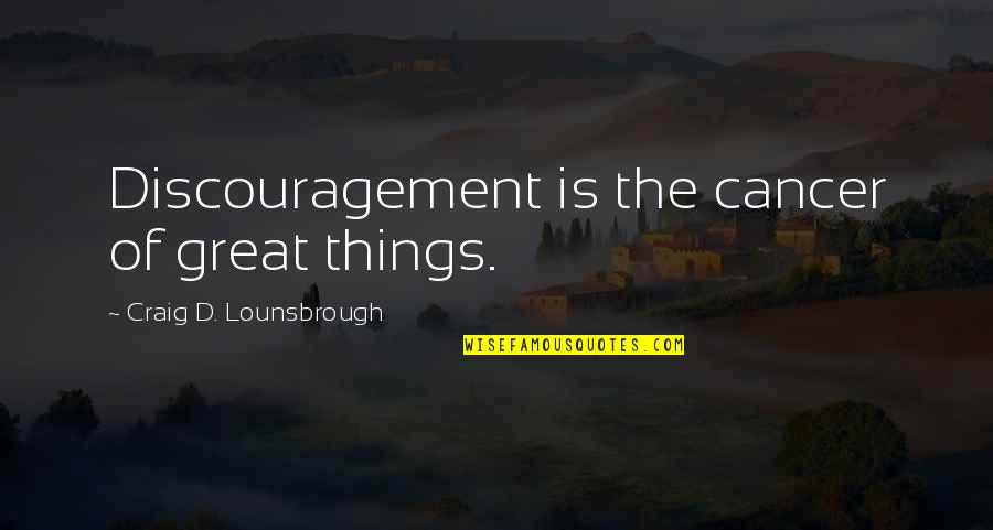 Frustration Quotes By Craig D. Lounsbrough: Discouragement is the cancer of great things.
