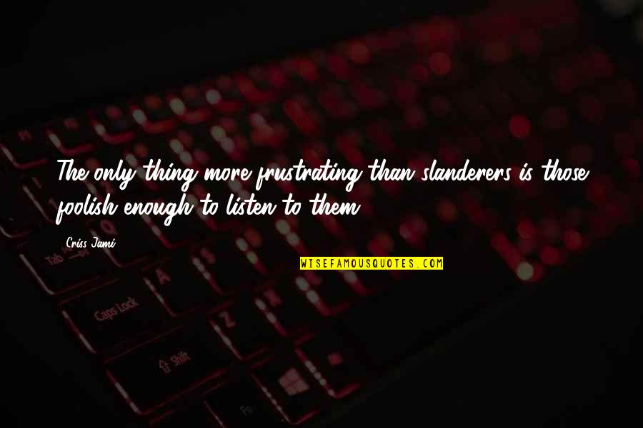 Frustration Quotes By Criss Jami: The only thing more frustrating than slanderers is
