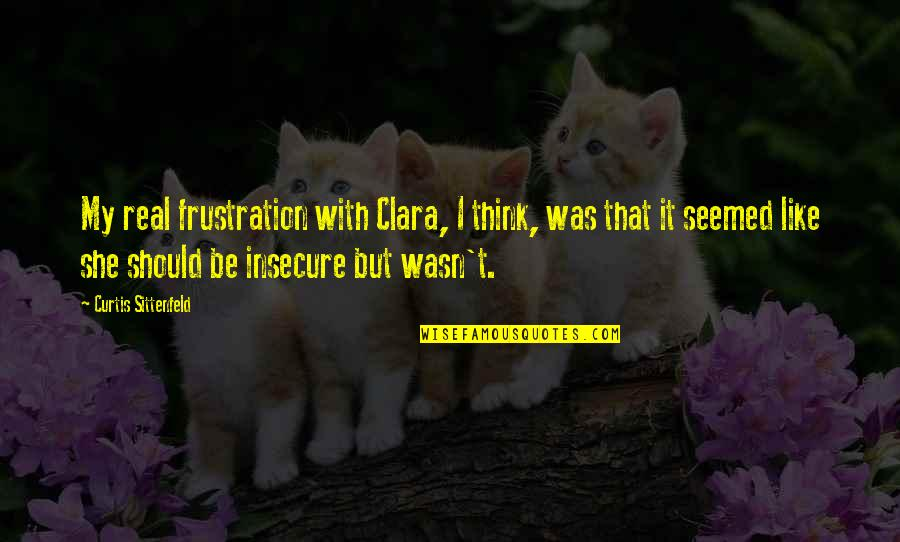Frustration Quotes By Curtis Sittenfeld: My real frustration with Clara, I think, was