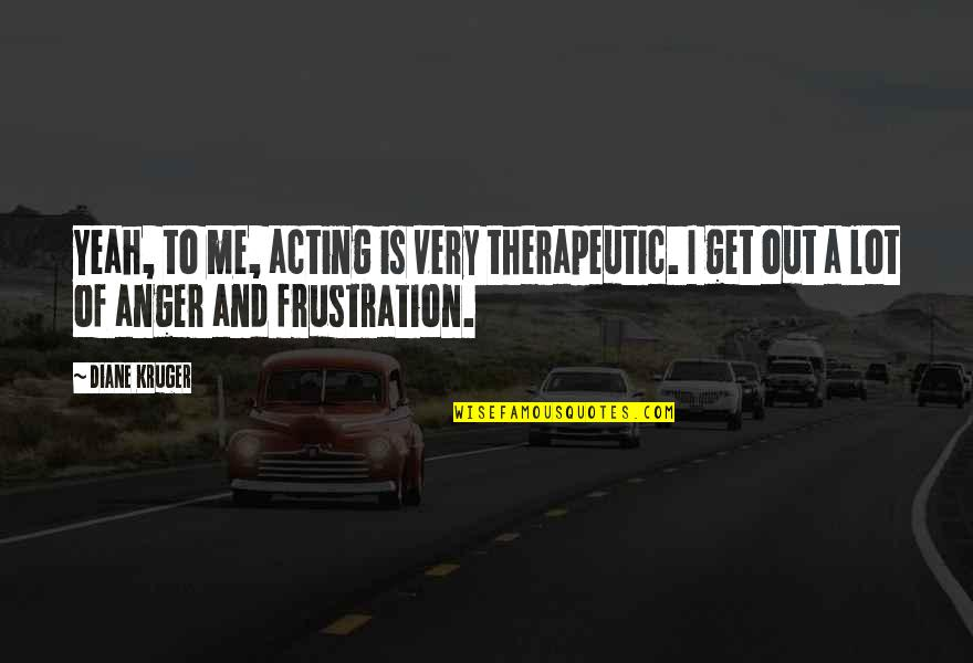 Frustration Quotes By Diane Kruger: Yeah, to me, acting is very therapeutic. I