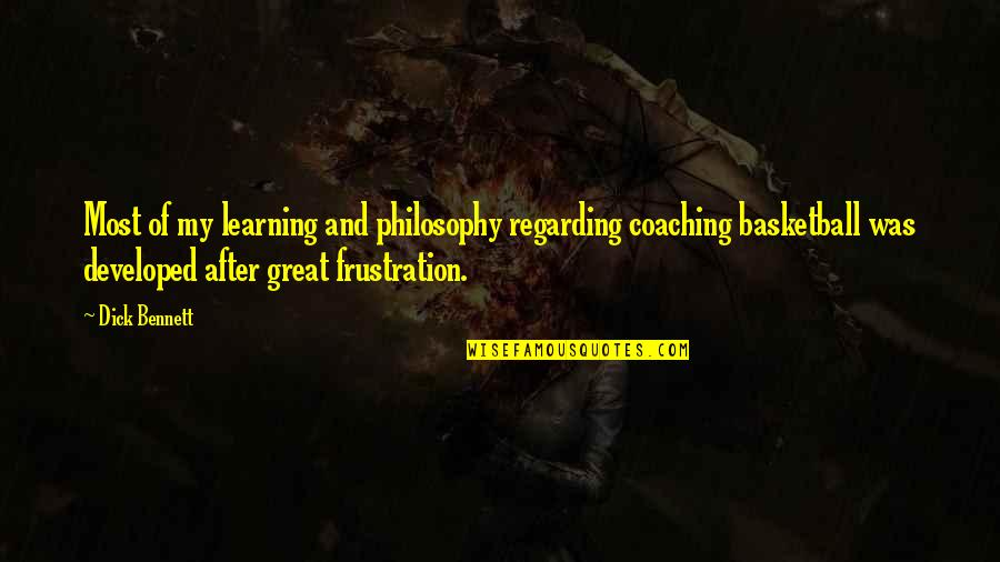 Frustration Quotes By Dick Bennett: Most of my learning and philosophy regarding coaching