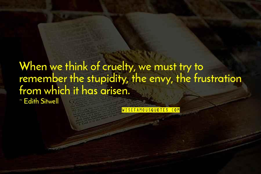 Frustration Quotes By Edith Sitwell: When we think of cruelty, we must try