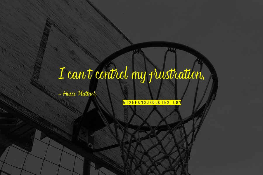 Frustration Quotes By Hasso Plattner: I can't control my frustration.