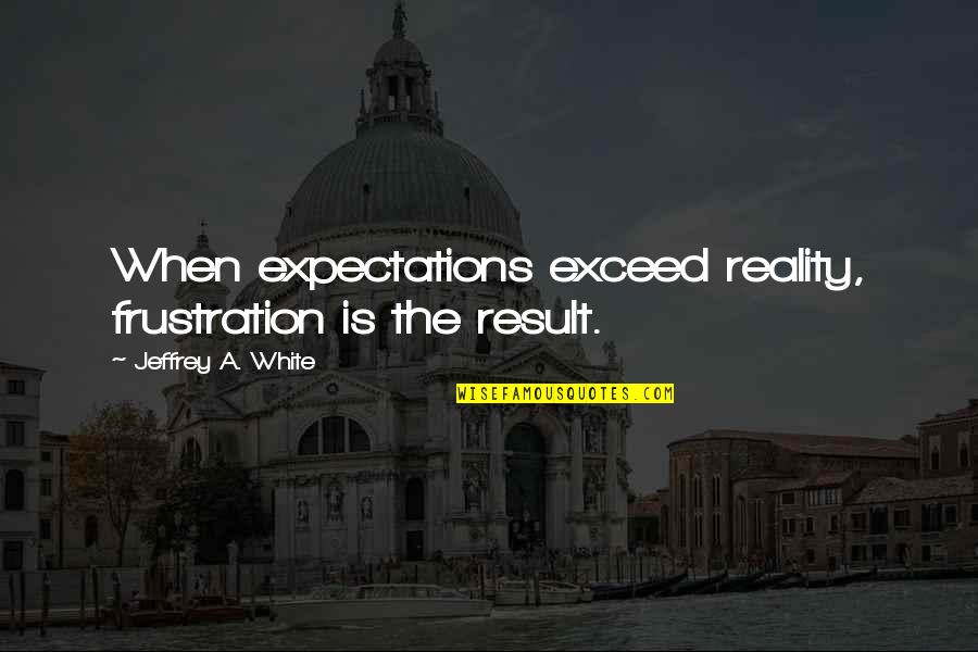 Frustration Quotes By Jeffrey A. White: When expectations exceed reality, frustration is the result.
