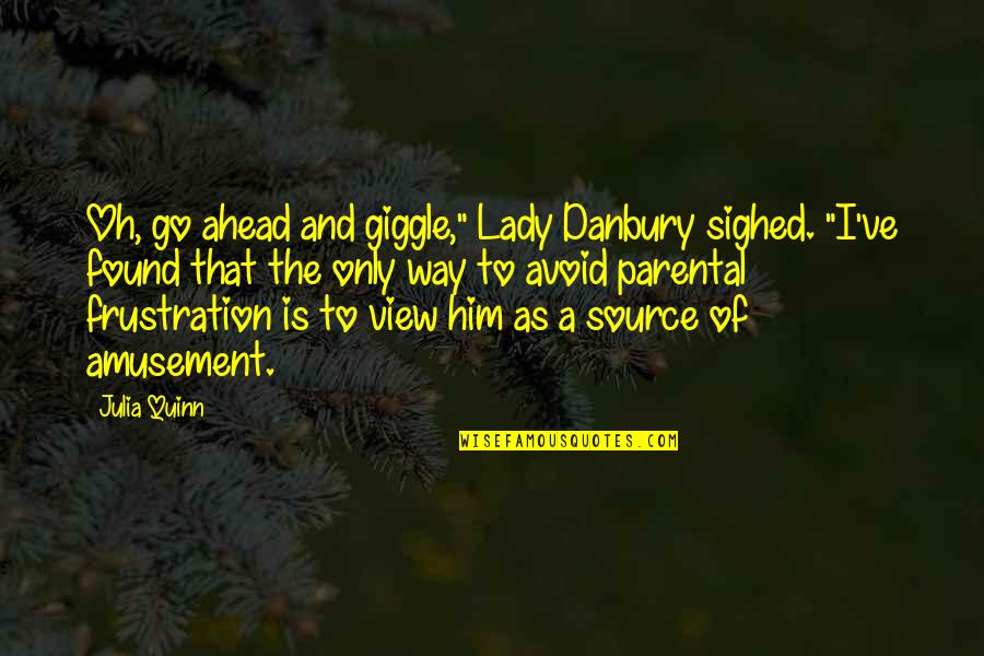"""Frustration Quotes By Julia Quinn: Oh, go ahead and giggle,"""" Lady Danbury sighed."""